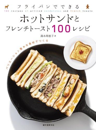 ホットサンドレシピ本【フライパンでできる ホットサンドとフレンチトースト100レシピ:バリエーション豊かな食材でつくる】