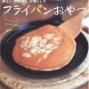 オーブンを使わないレシピ【藤井恵さんちの卵なし、牛乳なし、砂糖なしのフライパンおやつ】
