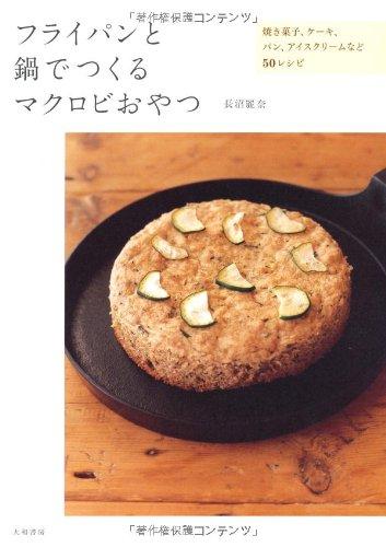 マクロビスイーツレシピ本【フライパンと鍋でつくるマクロビおやつ ~焼き菓子、ケーキ、パン、アイスクリームなど50レシピ】