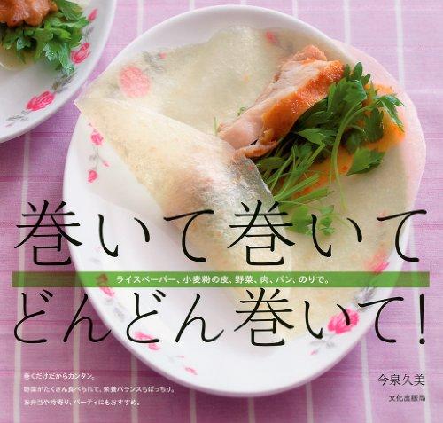 巻くだけレシピ本【巻いて巻いて どんどん巻いて!  ライスペーパー、小麦粉の皮、野菜、肉、パン、のりで。】